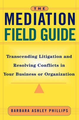 The Mediation Field Guide: Transcending Litigation and Resolving Conflicts in Your Business or Organization (Hardback)