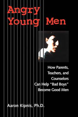 """Angry Young Men: How Parents, Teachers, and Counselors Can Help """"Bad Boys"""" Become Good Men (Paperback)"""