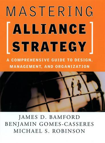 Mastering Alliance Strategy: A Comprehensive Guide to Design, Management, and Organization (Hardback)
