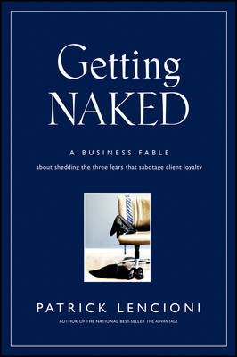 Getting Naked: A Business Fable About Shedding The Three Fears That Sabotage Client Loyalty - J-B Lencioni Series (Hardback)