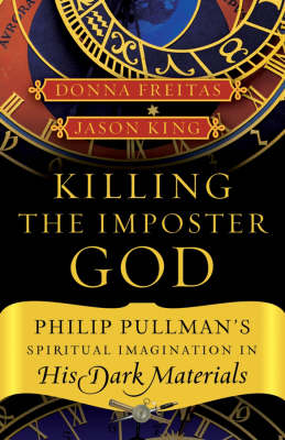 Killing the Impostor God: Philip Pullman's Spiritual Imagination in His Dark Materials (Paperback)