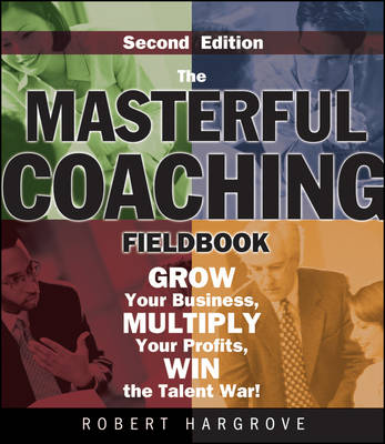 The Masterful Coaching Fieldbook: Grow Your Business, Multiply Your Profits, Win the Talent War! (Paperback)