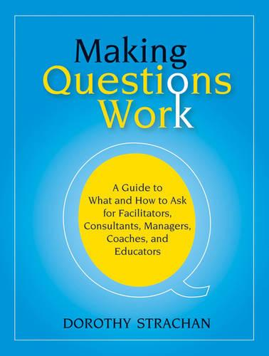 Making Questions Work: A Guide to What and How to Ask for Facilitators, Consultants, Managers, Coaches, and Educators (Paperback)