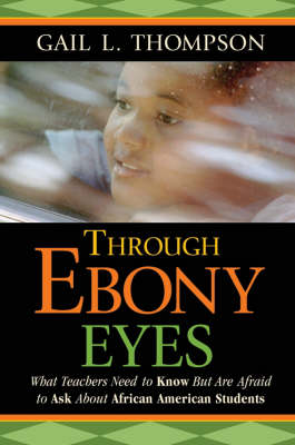 Through Ebony Eyes: What Teachers Need to Know But Are Afraid to Ask About African American Students (Paperback)