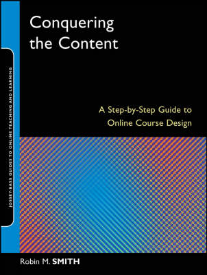 Conquering the Content: A Step-by-step Guide to Online Course Design - Jossey-Bass Guides to Online Teaching and Learning (Paperback)