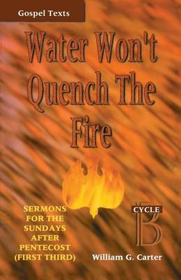 Water Won't Quench the Fire: Cycle B Gospel Text Sermons for First Third of Pentecost - Gospel Sermon Series, Cycle B (Paperback)