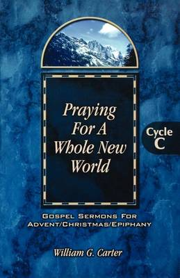 Praying for a Whole New World: Gospel Sermons for Advent/Christmas/Epiphany Cycle C (Paperback)