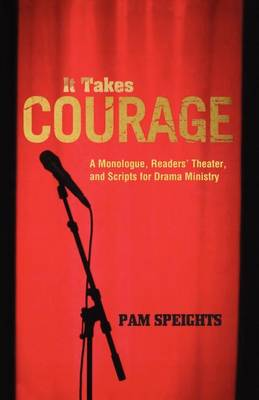 It Takes Courage: A Monologue, Readers' Theater, and Scripts for Drama Ministry (Paperback)