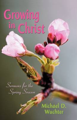 Growing in Christ: Sermons for the Spring Season (Paperback)