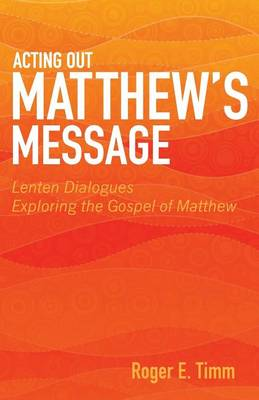 Acting Out Matthew's Message: Lenten Dialogues Exploring the Gospel of Matthew (Paperback)