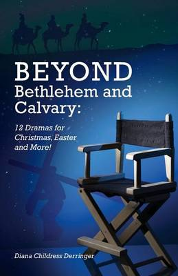Beyond Bethlehem and Calvary: 12 Dramas for Christmas, Easter and More! (Paperback)