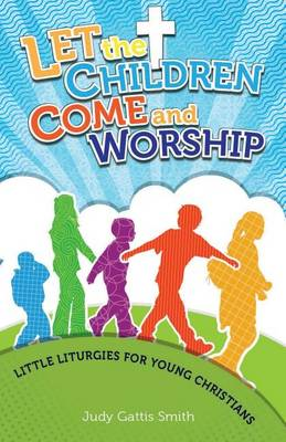 Let the Children Come and Worship: Little Liturgies for Young Christians (Paperback)