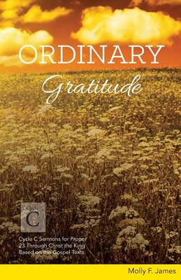 Ordinary Gratitude: Cycle C Sermons for Proper 23 Through Christ the King Based on the Gospel Texts (Paperback)
