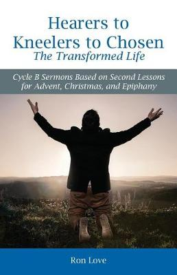 Hearers to Kneelers to Chosen The Transformed Life: Cycle B Sermons Based on Second Lessons for Advent, Christmas, and Epiphany (Paperback)