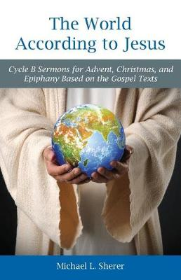 The World According to Jesus: Cycle B Sermons for Advent, Christmas, and Epiphany Based on the Gospel Texts (Paperback)