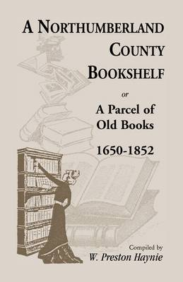 A Northumberland County Bookshelf or a Parcel of Old Books, 1650-1852 (Paperback)