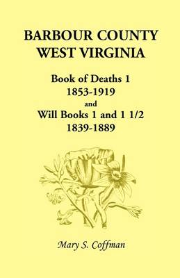 Barbour County, West Virginia, Book of Deaths 1, 1853-1919 and Will Books 1 and 1 1/2, 1839-1889 (Paperback)