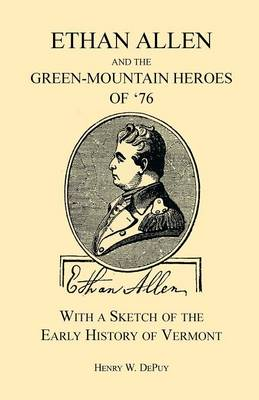 Ethan Allen and the Green-Mountain Heroes of '76, with a Sketch of the Early History of Vermont (Paperback)
