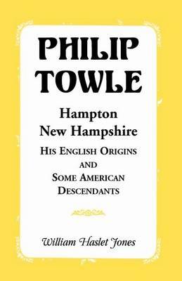 Philip Towle, Hampton, New Hampshirehis English Origins and Some American Descendants (Paperback)