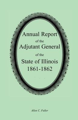 Annual Report of the Adjutant General of the State of Illinois, 1861-1862 (Paperback)