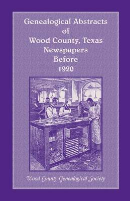 Genealogical Abstracts of Wood County, Texas, Newspapers Before 1920 (Paperback)