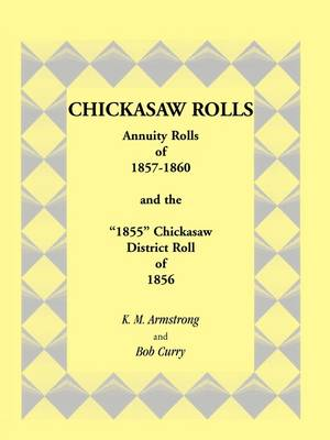 "Chickasaw Rolls: Annuity Rolls of 1857-1860 & the ""1855"" Chickasaw District Roll of 1856 (Paperback)"