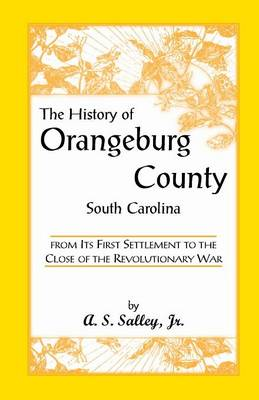 The History of Orangeburg County, South Carolina, from Its First Settlement to the Close of the Revolutionary War - Heritage Classic (Paperback)