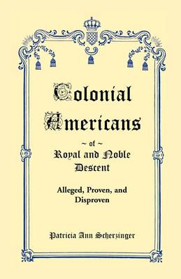Colonial Americans of Royal & Noble Descent: Alleged, Proven, and Disproven (Paperback)