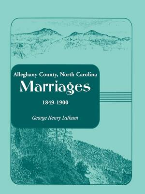 Alleghany County, North Carolina, Marriages, 1849-1900 (Paperback)