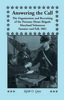 Answering the Call: The Organization and Recruiting of the Potomac Home Brigade, Maryland Volunteers, Summer and Fall, 1861 (Paperback)