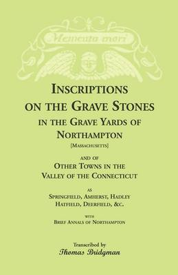 Inscriptions on the Grave Stones in the Grave Yards of Northampton and of Other Towns in the Valley of the Connecticut, as Springfield, Amherst, Hadley, Hatfield, Deerfield, &C. with Brief Annals of Northampton (Paperback)
