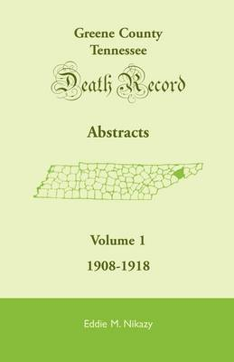 Greene County, Tennessee, Death Record Abstracts, Volume 1: 1908-1918 (Paperback)