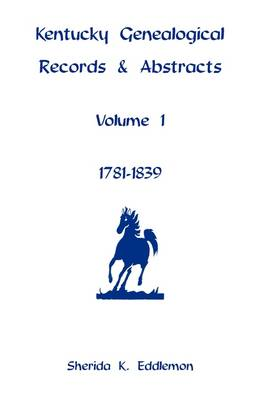 Kentucky Genealogical Records & Abstracts, Volume 1: 1781-1839 (Paperback)