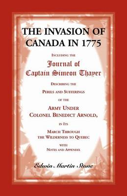 The Invasion of Canada in 1775: Including the Journal of Captain Simeon Thayer, Describing the Perils and Sufferings of the Army Under Colonel Benedict Arnold, in Its March Through the Wilderness to Quebec (Paperback)