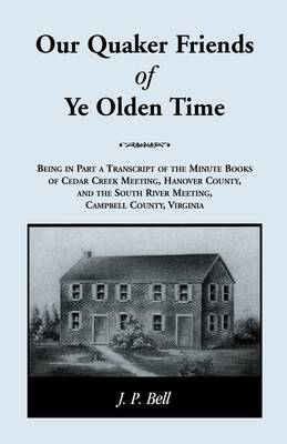 Our Quaker Friends of Ye Olden Time: Being In Part A Transcript Of The Minute Books of Cedar Creek Meeting, Hanover County, And the South River Meeting, Campbell County, Virginia (Paperback)