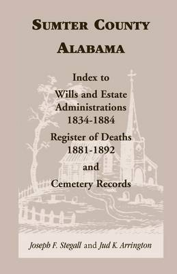 Sumter County, Alabama: Index to Wills and Estate Administrations, 1834-1884; Register of Deaths, 1881-1892; And Cemetery Records (Paperback)