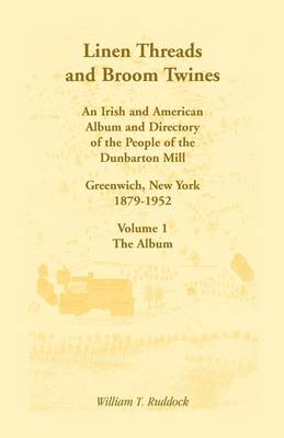 Linen Threads and Broom Twines: An Irish and American Album and Directory of the People of the Dunbarton Mill, Greenwich, New York, 1879-1952 Volume 1 - The Album (Paperback)