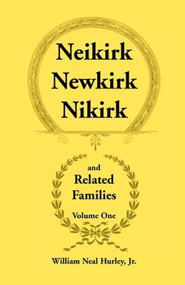 Neikirk, Newkirk, Nikirk and Related Families, Volume 1 Being an Account of the Descendants of: Matheuse Cornelissen Van Nieuwkercke Born C.1600 in Holland and Johann Heinrick Neukirk Born C.1674 in Germany (Paperback)
