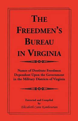 The Freedmen's Bureau in Virginia: Names of Destitute Freedmen Dependent Upon the Government in the Military Districts of Virginia (Paperback)