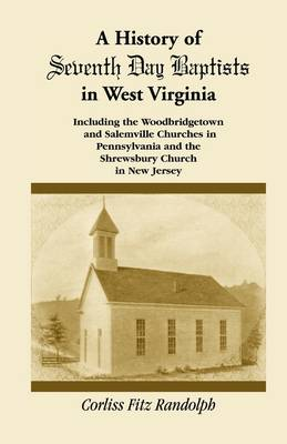 A History of Seventh Day Baptists in West Virginia, Including the Woodbridgetown and Salemville Churches in Pennsylvania and the Shrewsbury Church in New Jersey (Paperback)