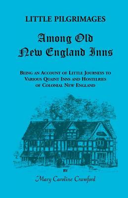 Little Pilgrimages Among Old New England Inns: Being an Account of Little Journeys to Various Quaint Inns and Hostelries of Colonial New England - Heritage Classic (Paperback)