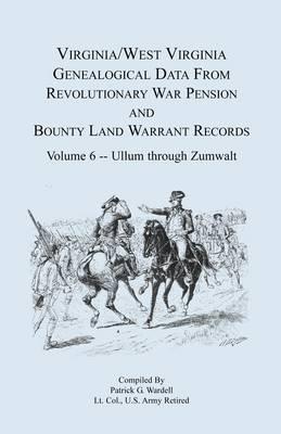 Virginia and West Virginia Genealogical Data from Revolutionary War Pension and Bounty Land Warrant Records, Volume 6 Ullum Through Zumwalt (Paperback)