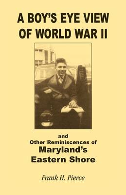 A Boy's Eye View of World War II and Other Reminiscences of Maryland's Eastern Shore (Paperback)