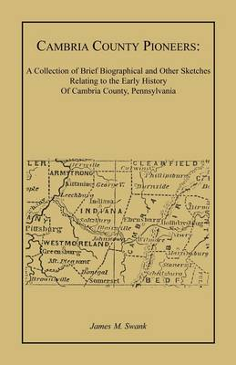 Cambria County Pioneers: A Collection of Brief Biographical and Other Sketches Relating to the Early History of Cambria County, Pennsylvania (Paperback)