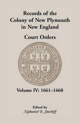 Records of the Colony of New Plymouth in New England, Court Orders, Volume IV: 1661-1668 - Heritage Classic (Paperback)