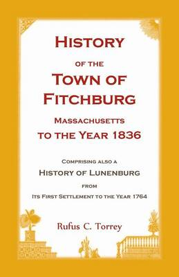 History of the Town of Fitchburg, Massachusetts, to the year 1836: Comprising also a History of Lunenburg, from its first settlement to the year 1764 (Paperback)