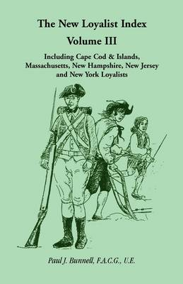 The New Loyalist Index, Volume III, Including Cape Cod & Islands, Massachusetts, New Hampshire, New Jersey and New York Loyalists (Paperback)