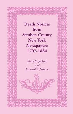 Death Notices from Steuben County, New York Newspapers, 1797-1884 (Paperback)
