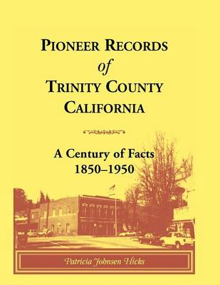 Pioneer Records of Trinity County, California: A Century of Facts, 1850-1950 (Paperback)