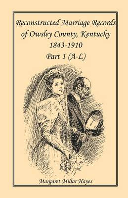 Kentucky Reconstructed Marriage Records of Owsley County, Kentucky, 1843-1910: Part 1 (A-L) (Paperback)